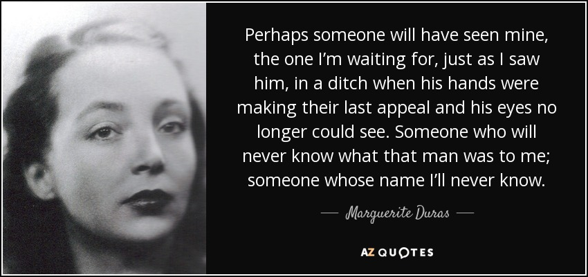 Perhaps someone will have seen mine, the one I'm waiting for, just as I saw him, in a ditch when his hands were making their last appeal and his eyes no longer could see. Someone who will never know what that man was to me; someone whose name I'll never know. - Marguerite Duras