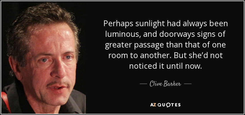 Perhaps sunlight had always been luminous, and doorways signs of greater passage than that of one room to another. But she'd not noticed it until now. - Clive Barker