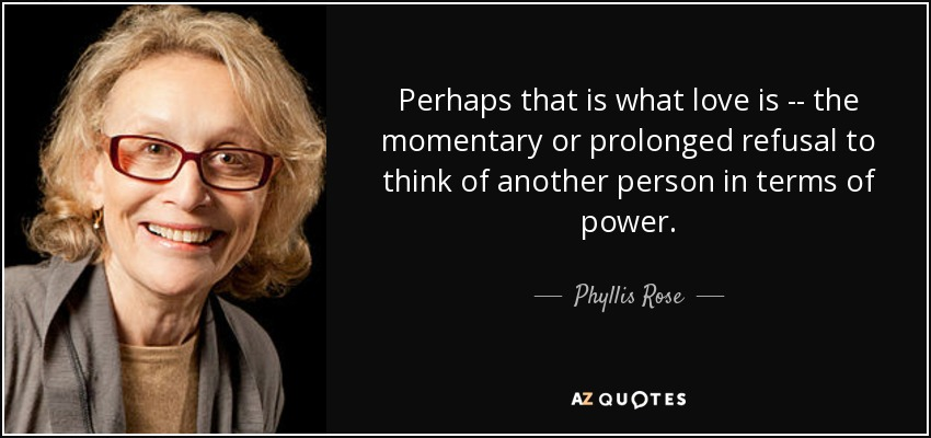 Perhaps that is what love is -- the momentary or prolonged refusal to think of another person in terms of power. - Phyllis Rose
