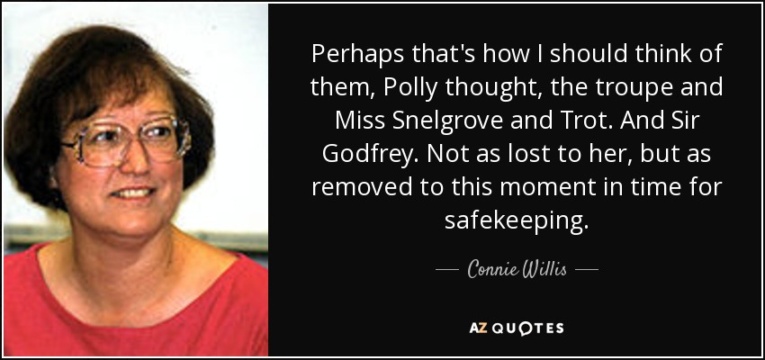 Perhaps that's how I should think of them, Polly thought, the troupe and Miss Snelgrove and Trot. And Sir Godfrey. Not as lost to her, but as removed to this moment in time for safekeeping. - Connie Willis