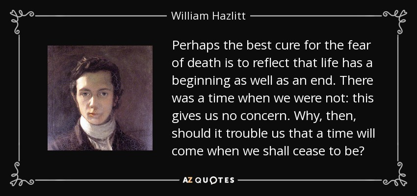 Perhaps the best cure for the fear of death is to reflect that life has a beginning as well as an end. There was a time when we were not: this gives us no concern. Why, then, should it trouble us that a time will come when we shall cease to be? - William Hazlitt