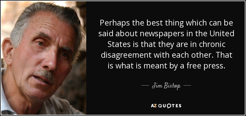 Perhaps the best thing which can be said about newspapers in the United States is that they are in chronic disagreement with each other. That is what is meant by a free press. - Jim Bishop
