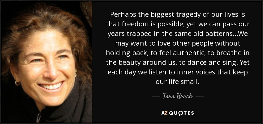 Perhaps the biggest tragedy of our lives is that freedom is possible, yet we can pass our years trapped in the same old patterns...We may want to love other people without holding back, to feel authentic, to breathe in the beauty around us, to dance and sing. Yet each day we listen to inner voices that keep our life small. - Tara Brach