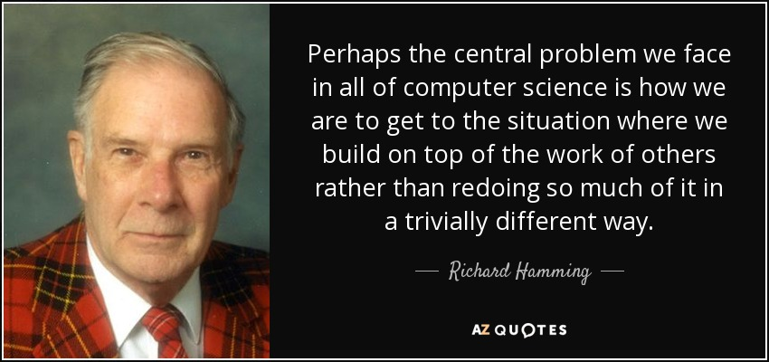Perhaps the central problem we face in all of computer science is how we are to get to the situation where we build on top of the work of others rather than redoing so much of it in a trivially different way. - Richard Hamming