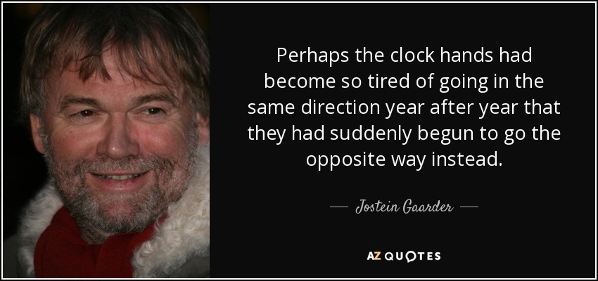 ... perhaps the clock hands had become so tired of going in the same direction year after year that they had suddenly begun to go the opposite way instead... - Jostein Gaarder