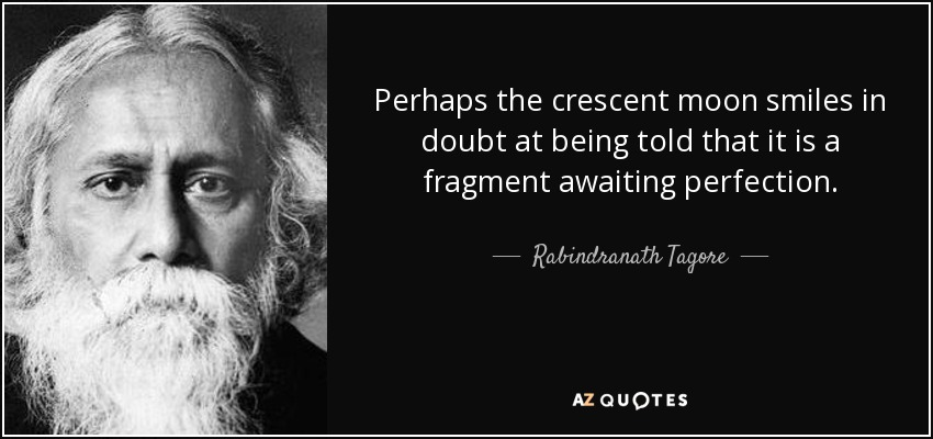 Perhaps the crescent moon smiles in doubt at being told that it is a fragment awaiting perfection. - Rabindranath Tagore