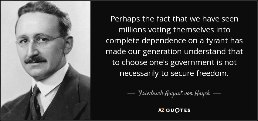 Perhaps the fact that we have seen millions voting themselves into complete dependence on a tyrant has made our generation understand that to choose one's government is not necessarily to secure freedom. - Friedrich August von Hayek