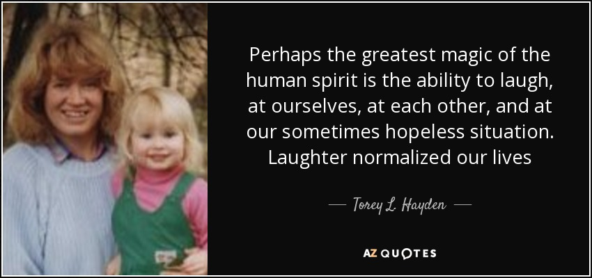 Perhaps the greatest magic of the human spirit is the ability to laugh, at ourselves, at each other, and at our sometimes hopeless situation. Laughter normalized our lives - Torey L. Hayden