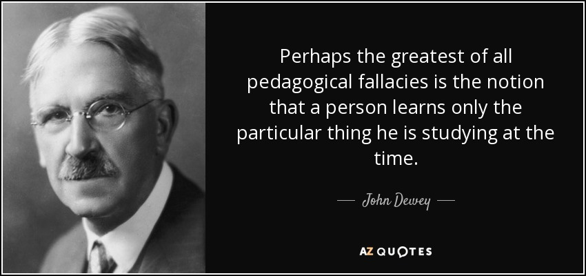 Perhaps the greatest of all pedagogical fallacies is the notion that a person learns only the particular thing he is studying at the time. - John Dewey