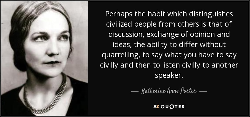 Perhaps the habit which distinguishes civilized people from others is that of discussion, exchange of opinion and ideas, the ability to differ without quarrelling, to say what you have to say civilly and then to listen civilly to another speaker. - Katherine Anne Porter