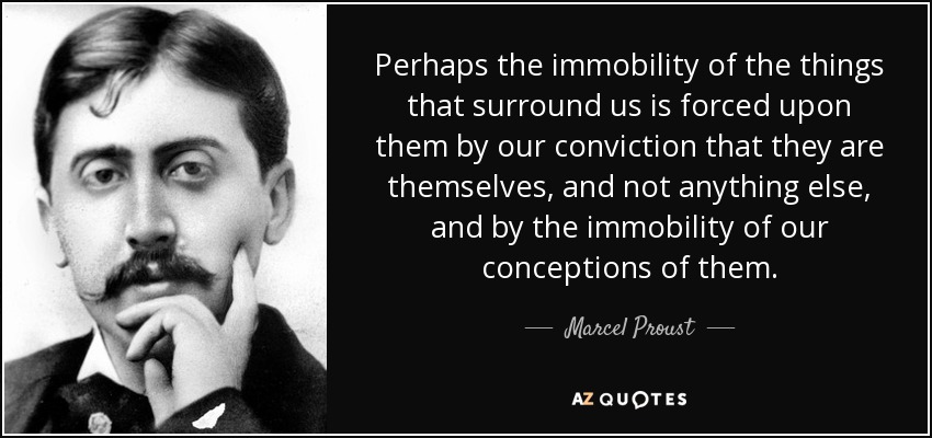 Perhaps the immobility of the things that surround us is forced upon them by our conviction that they are themselves, and not anything else, and by the immobility of our conceptions of them. - Marcel Proust