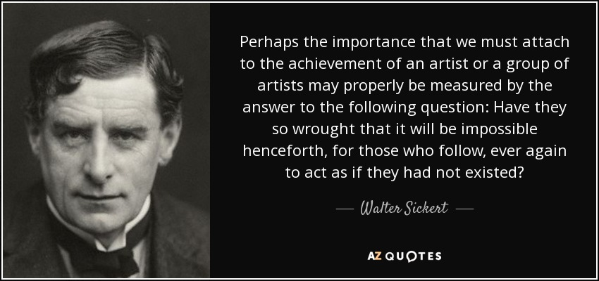 Perhaps the importance that we must attach to the achievement of an artist or a group of artists may properly be measured by the answer to the following question: Have they so wrought that it will be impossible henceforth, for those who follow, ever again to act as if they had not existed? - Walter Sickert