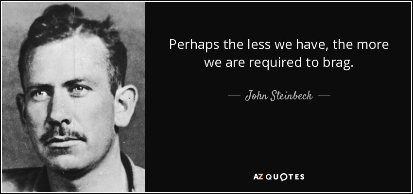 Perhaps the less we have, the more we are required to brag. - John Steinbeck