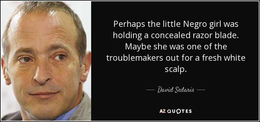 Perhaps the little Negro girl was holding a concealed razor blade. Maybe she was one of the troublemakers out for a fresh white scalp. - David Sedaris