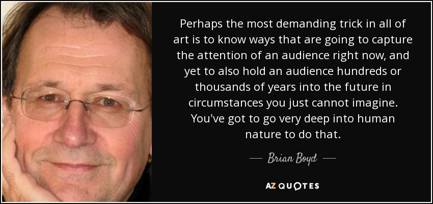 Perhaps the most demanding trick in all of art is to know ways that are going to capture the attention of an audience right now, and yet to also hold an audience hundreds or thousands of years into the future in circumstances you just cannot imagine. You've got to go very deep into human nature to do that. - Brian Boyd