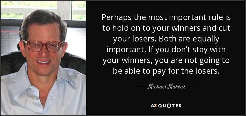 Perhaps the most important rule is to hold on to your winners and cut your losers. Both are equally important. If you don't stay with your winners, you are not going to be able to pay for the losers. - Michael Marcus