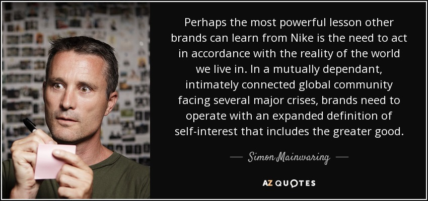 Perhaps the most powerful lesson other brands can learn from Nike is the need to act in accordance with the reality of the world we live in. In a mutually dependant, intimately connected global community facing several major crises, brands need to operate with an expanded definition of self-interest that includes the greater good. - Simon Mainwaring