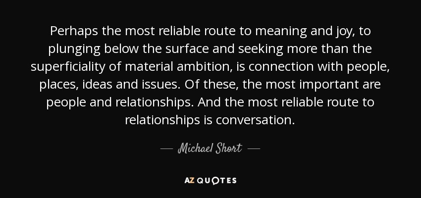 Perhaps the most reliable route to meaning and joy, to plunging below the surface and seeking more than the superficiality of material ambition, is connection with people, places, ideas and issues. Of these, the most important are people and relationships. And the most reliable route to relationships is conversation. - Michael Short