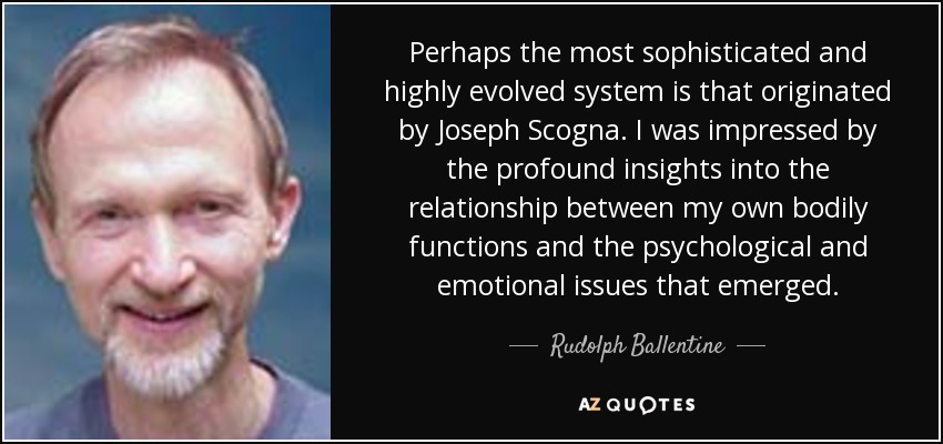 Perhaps the most sophisticated and highly evolved system is that originated by Joseph Scogna. I was impressed by the profound insights into the relationship between my own bodily functions and the psychological and emotional issues that emerged. - Rudolph Ballentine