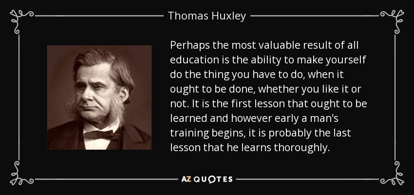 Perhaps the most valuable result of all education is the ability to make yourself do the thing you have to do, when it ought to be done, whether you like it or not. It is the first lesson that ought to be learned and however early a man's training begins, it is probably the last lesson that he learns thoroughly. - Thomas Huxley