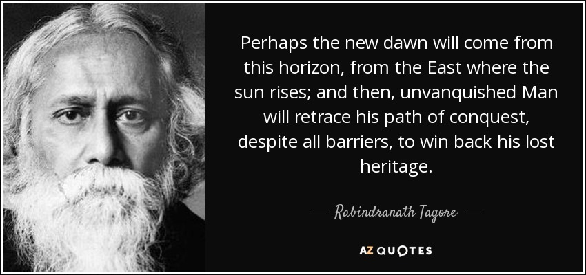 Perhaps the new dawn will come from this horizon, from the East where the sun rises; and then, unvanquished Man will retrace his path of conquest, despite all barriers, to win back his lost heritage. - Rabindranath Tagore