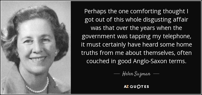 Perhaps the one comforting thought I got out of this whole disgusting affair was that over the years when the government was tapping my telephone, it must certainly have heard some home truths from me about themselves, often couched in good Anglo-Saxon terms. - Helen Suzman