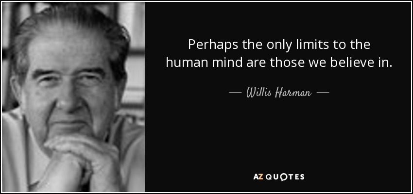 Perhaps the only limits to the human mind are those we believe in. - Willis Harman