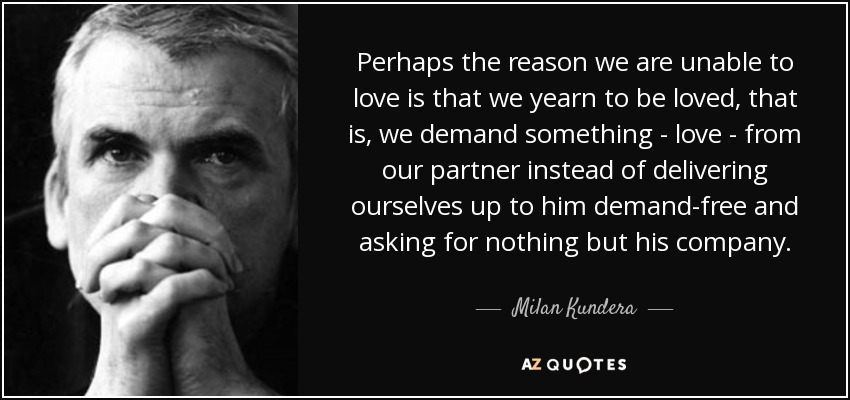 Perhaps the reason we are unable to love is that we yearn to be loved, that is, we demand something (love) from our partner instead of delivering ourselves up to him demand-free and asking for nothing but his company. - Milan Kundera