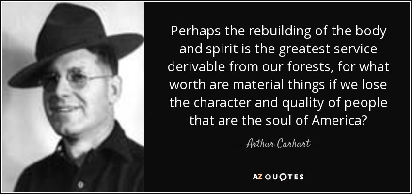 Perhaps the rebuilding of the body and spirit is the greatest service derivable from our forests, for what worth are material things if we lose the character and quality of people that are the soul of America? - Arthur Carhart