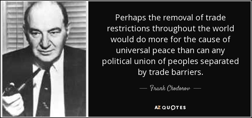 Perhaps the removal of trade restrictions throughout the world would do more for the cause of universal peace than can any political union of peoples separated by trade barriers. - Frank Chodorov