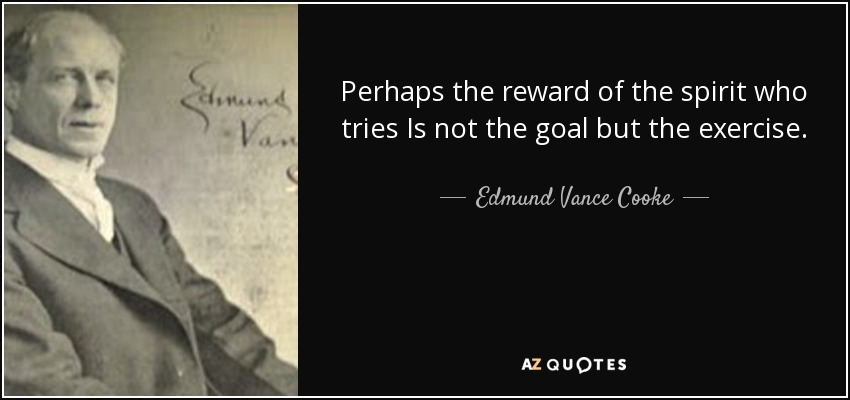 Perhaps the reward of the spirit who tries Is not the goal but the exercise. - Edmund Vance Cooke