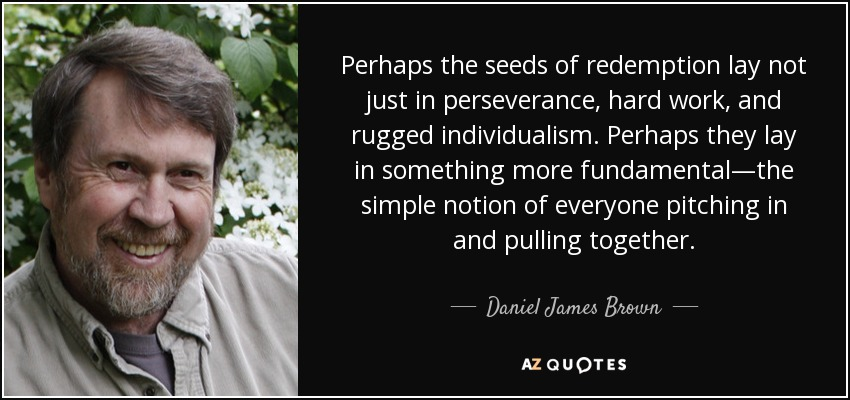 Perhaps the seeds of redemption lay not just in perseverance, hard work, and rugged individualism. Perhaps they lay in something more fundamental—the simple notion of everyone pitching in and pulling together. - Daniel James Brown