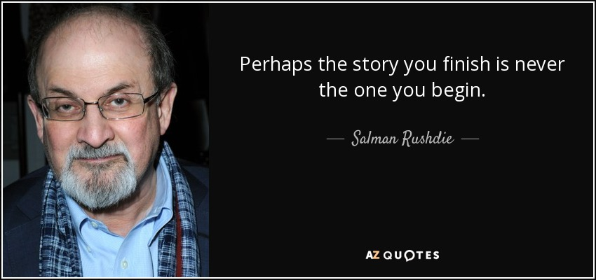 Perhaps the story you finish is never the one you begin. - Salman Rushdie