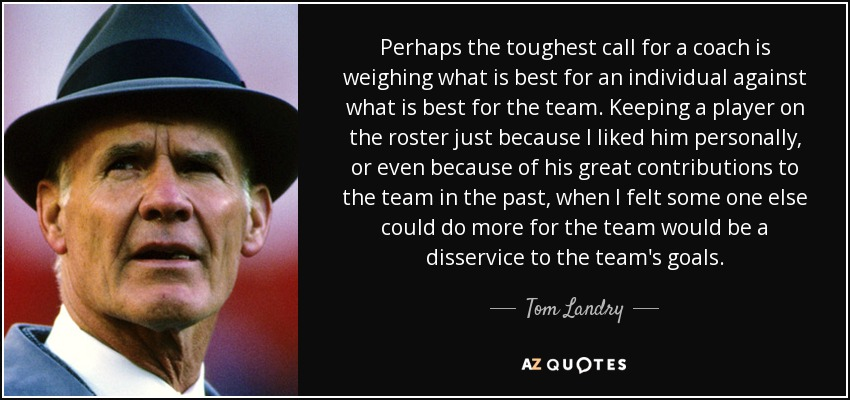 Perhaps the toughest call for a coach is weighing what is best for an individual against what is best for the team. Keeping a player on the roster just because I liked him personally, or even because of his great contributions to the team in the past, when I felt some one else could do more for the team would be a disservice to the team's goals. - Tom Landry