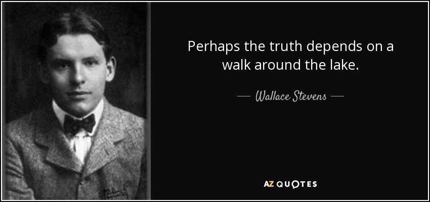 Perhaps the truth depends on a walk around the lake. - Wallace Stevens