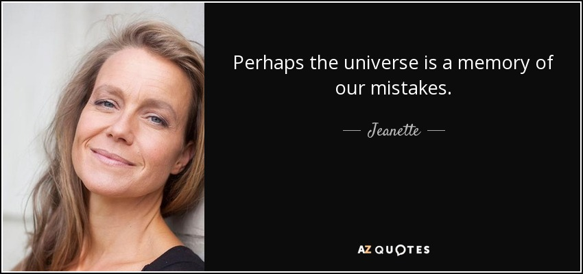 Perhaps the universe is a memory of our mistakes. - Jeanette