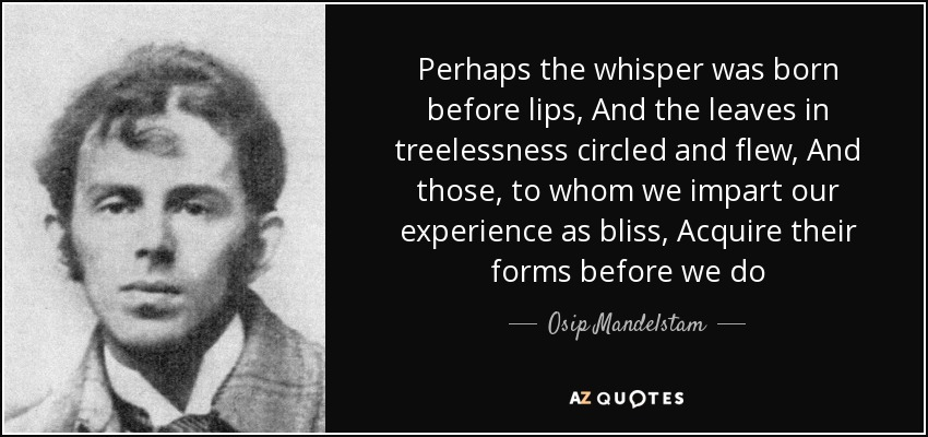 Perhaps the whisper was born before lips, And the leaves in treelessness circled and flew, And those, to whom we impart our experience as bliss, Acquire their forms before we do - Osip Mandelstam