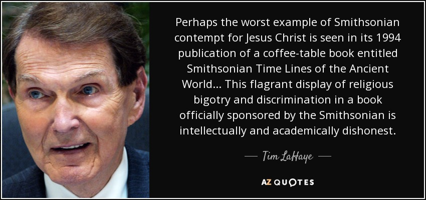 Perhaps the worst example of Smithsonian contempt for Jesus Christ is seen in its 1994 publication of a coffee-table book entitled Smithsonian Time Lines of the Ancient World ... This flagrant display of religious bigotry and discrimination in a book officially sponsored by the Smithsonian is intellectually and academically dishonest. - Tim LaHaye