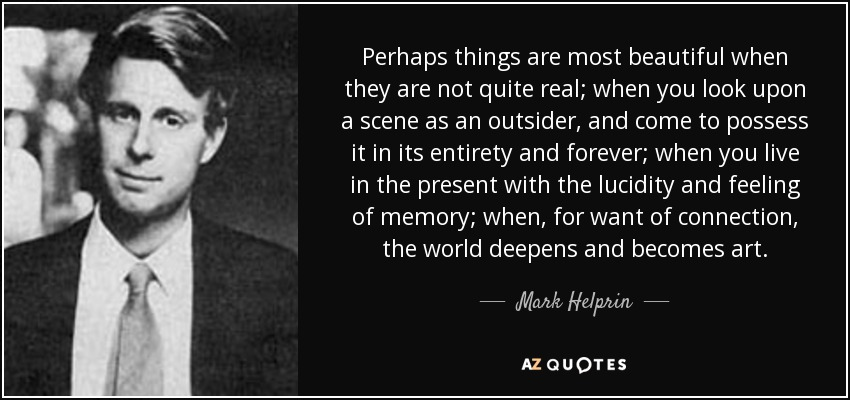 Perhaps things are most beautiful when they are not quite real; when you look upon a scene as an outsider, and come to possess it in its entirety and forever; when you live in the present with the lucidity and feeling of memory; when, for want of connection, the world deepens and becomes art. - Mark Helprin