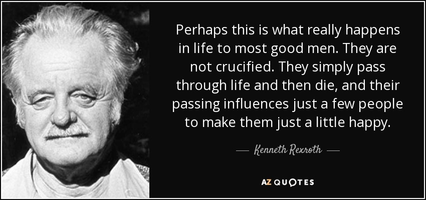 Perhaps this is what really happens in life to most good men. They are not crucified. They simply pass through life and then die, and their passing influences just a few people to make them just a little happy. - Kenneth Rexroth
