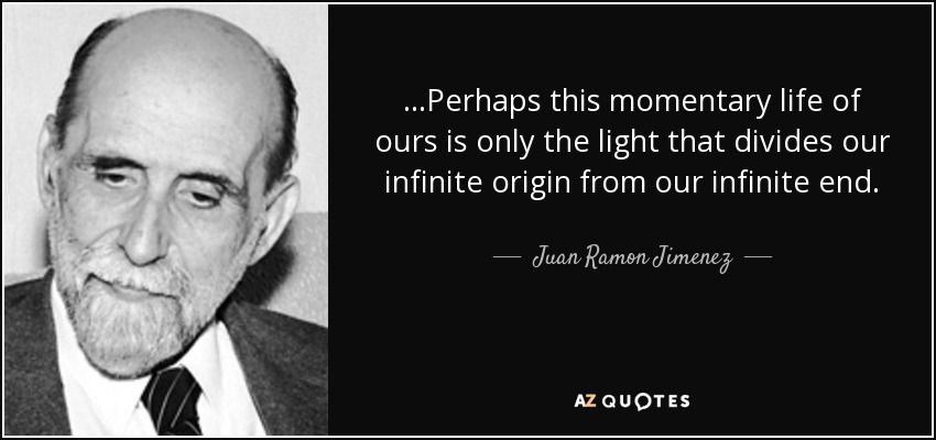 …Perhaps this momentary life of ours is only the light that divides our infinite origin from our infinite end. - Juan Ramon Jimenez