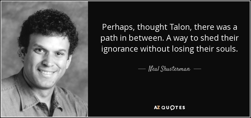 Perhaps, thought Talon, there was a path in between. A way to shed their ignorance without losing their souls. - Neal Shusterman