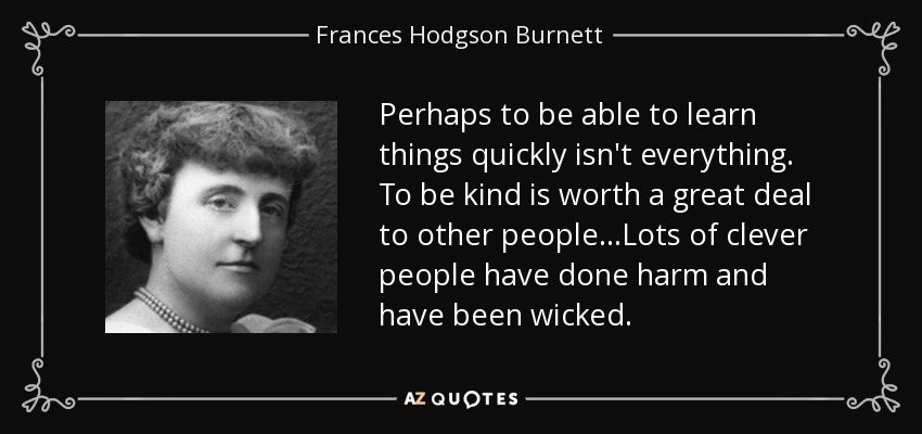 Perhaps to be able to learn things quickly isn't everything. To be kind is worth a great deal to other people...Lots of clever people have done harm and have been wicked. - Frances Hodgson Burnett