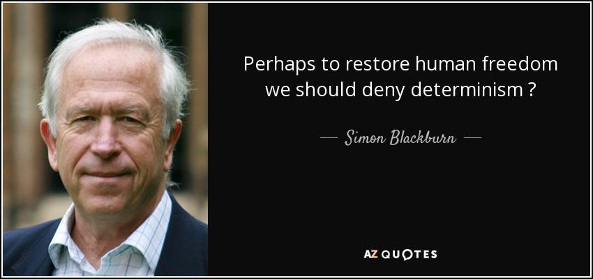 Perhaps to restore human freedom we should deny determinism ? - Simon Blackburn
