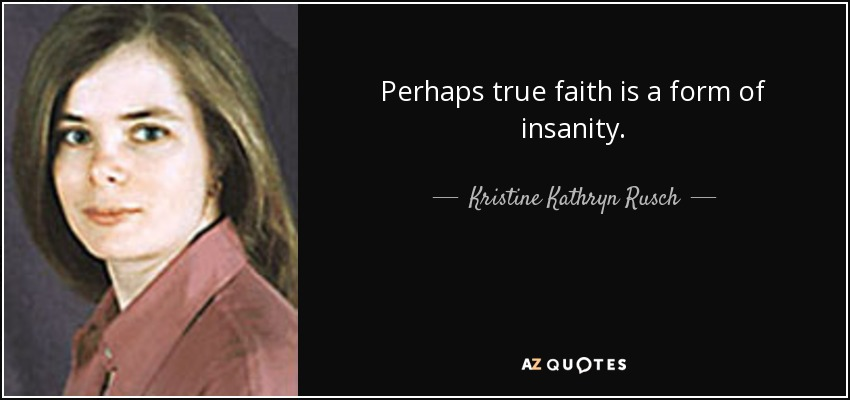 Perhaps true faith is a form of insanity. - Kristine Kathryn Rusch
