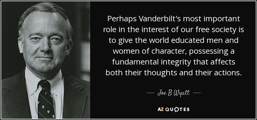 Perhaps Vanderbilt's most important role in the interest of our free society is to give the world educated men and women of character, possessing a fundamental integrity that affects both their thoughts and their actions. - Joe B Wyatt