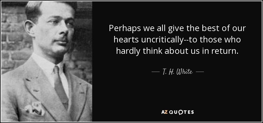 Perhaps we all give the best of our hearts uncritically--to those who hardly think about us in return. - T. H. White