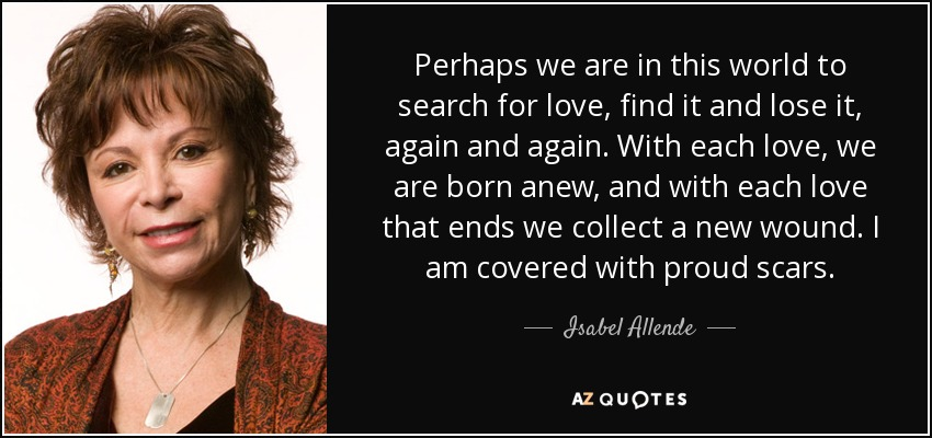 Perhaps we are in this world to search for love, find it and lose it, again and again. With each love, we are born anew, and with each love that ends we collect a new wound. I am covered with proud scars. - Isabel Allende