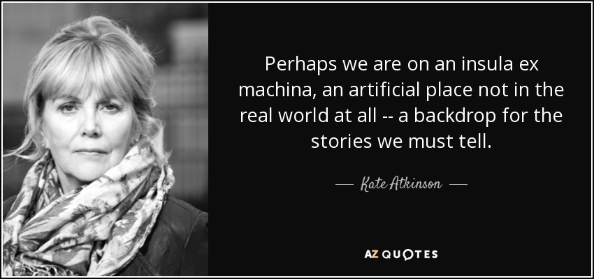 Perhaps we are on an insula ex machina, an artificial place not in the real world at all -- a backdrop for the stories we must tell. - Kate Atkinson