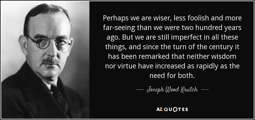 Perhaps we are wiser, less foolish and more far-seeing than we were two hundred years ago. But we are still imperfect in all these things, and since the turn of the century it has been remarked that neither wisdom nor virtue have increased as rapidly as the need for both. - Joseph Wood Krutch